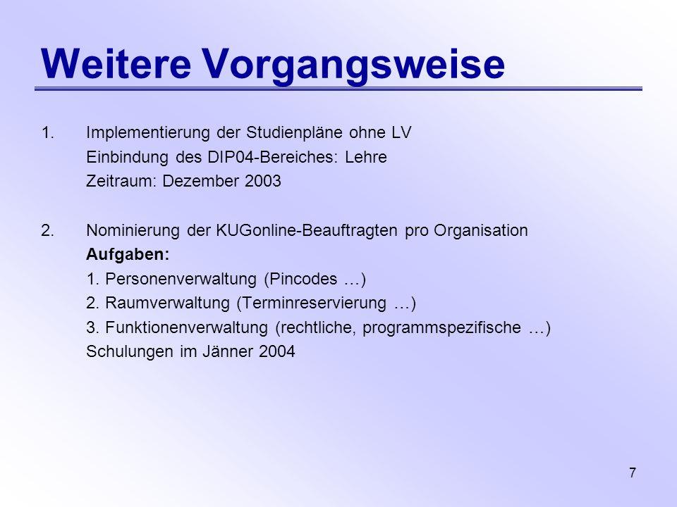 7 Weitere Vorgangsweise 1.Implementierung der Studienpläne ohne LV Einbindung des DIP04-Bereiches: Lehre Zeitraum: Dezember 2003 2.Nominierung der KUG