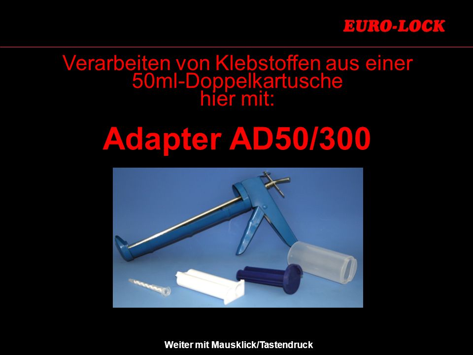 Verarbeiten von Klebstoffen aus einer 50ml-Doppelkartusche hier mit: Adapter AD50/300 Weiter mit Mausklick/Tastendruck