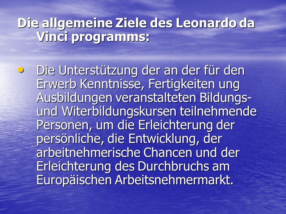 Die allgemeine Ziele des Leonardo da Vinci programms: Die Unterstützung der an der für den Erwerb Kenntnisse, Fertigkeiten ung Ausbildungen veranstalt