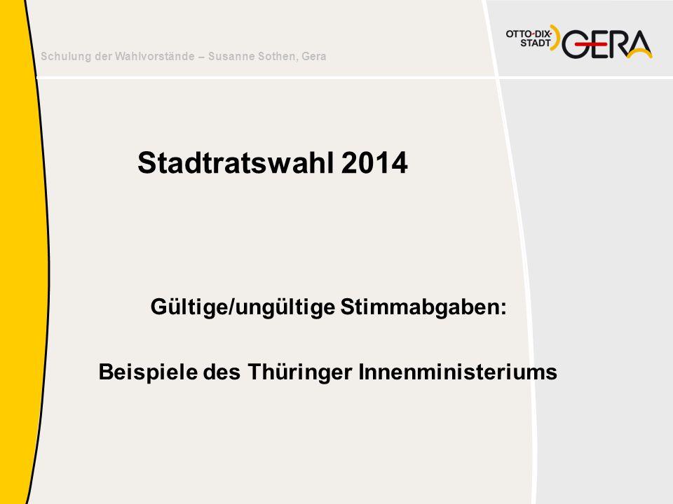 Schulung der Wahlvorstände – Susanne Sothen, Gera Stadtratswahl 2014 Gültige/ungültige Stimmabgaben: Beispiele des Thüringer Innenministeriums
