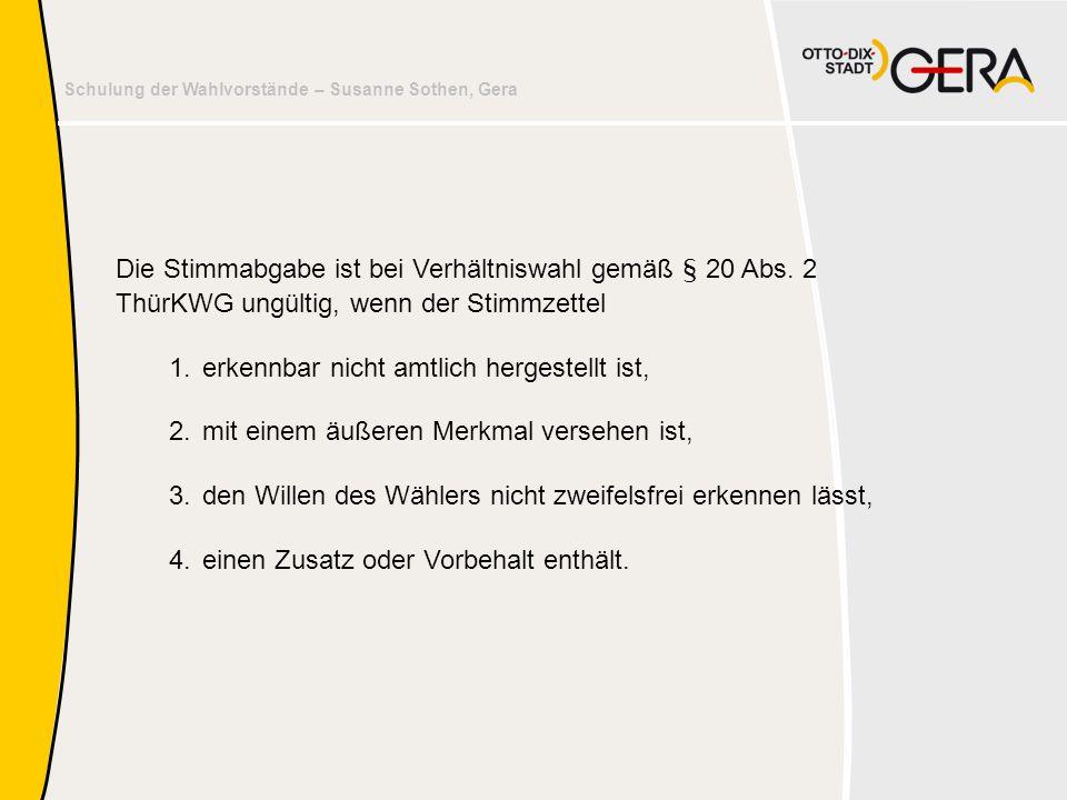 Schulung der Wahlvorstände – Susanne Sothen, Gera Die Stimmabgabe ist bei Verhältniswahl gemäß § 20 Abs. 2 ThürKWG ungültig, wenn der Stimmzettel 1.er
