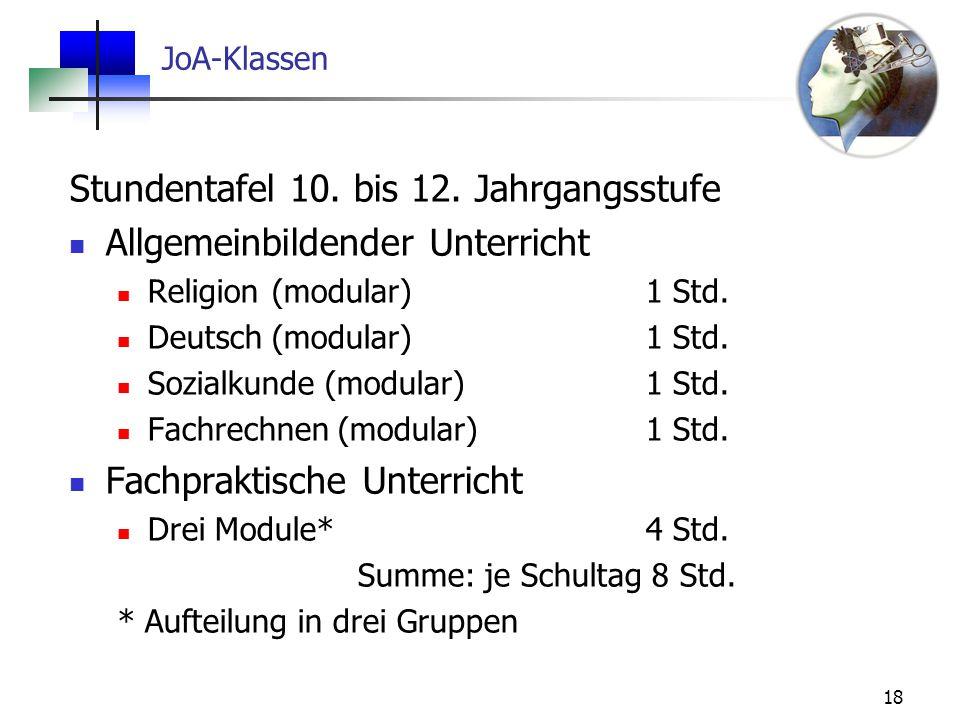 18 JoA-Klassen Stundentafel 10. bis 12. Jahrgangsstufe Allgemeinbildender Unterricht Religion (modular)1 Std. Deutsch (modular)1 Std. Sozialkunde (mod