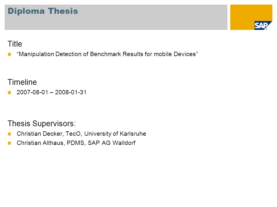 Diploma Thesis Title Manipulation Detection of Benchmark Results for mobile Devices Timeline 2007-08-01 – 2008-01-31 Thesis Supervisors: Christian Decker, TecO, University of Karlsruhe Christian Althaus, PDMS, SAP AG Walldorf
