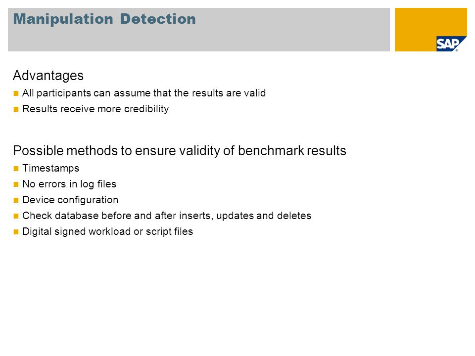 Manipulation Detection Advantages All participants can assume that the results are valid Results receive more credibility Possible methods to ensure validity of benchmark results Timestamps No errors in log files Device configuration Check database before and after inserts, updates and deletes Digital signed workload or script files
