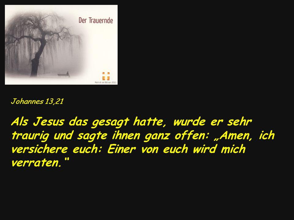Johannes 13,21 Als Jesus das gesagt hatte, wurde er sehr traurig und sagte ihnen ganz offen: Amen, ich versichere euch: Einer von euch wird mich verra
