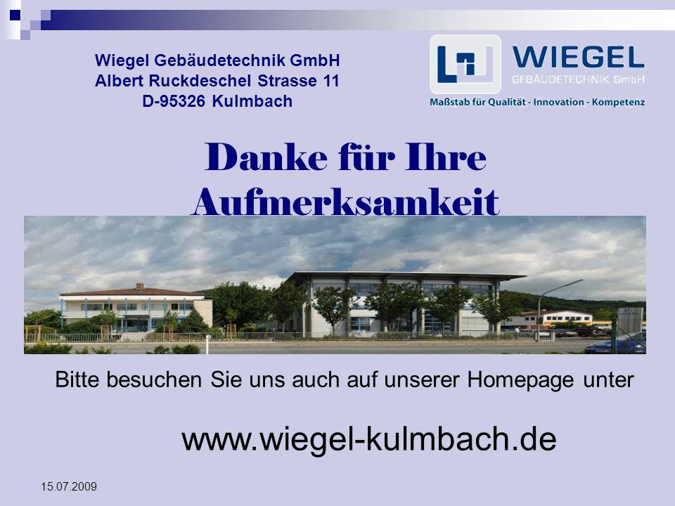 15.07.2009 Wiegel Gebäudetechnik GmbH Albert Ruckdeschel Strasse 11 D-95326 Kulmbach Danke für Ihre Aufmerksamkeit Bitte besuchen Sie uns auch auf uns