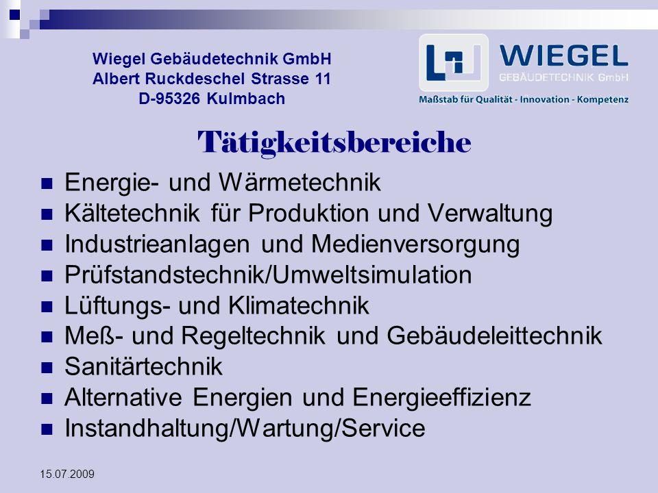 15.07.2009 Wiegel Gebäudetechnik GmbH Albert Ruckdeschel Strasse 11 D-95326 Kulmbach Tätigkeitsbereiche Energie- und Wärmetechnik Kältetechnik für Pro