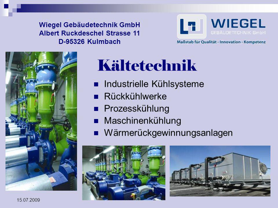 15.07.2009 Wiegel Gebäudetechnik GmbH Albert Ruckdeschel Strasse 11 D-95326 Kulmbach Kältetechnik Industrielle Kühlsysteme Rückkühlwerke Prozesskühlun