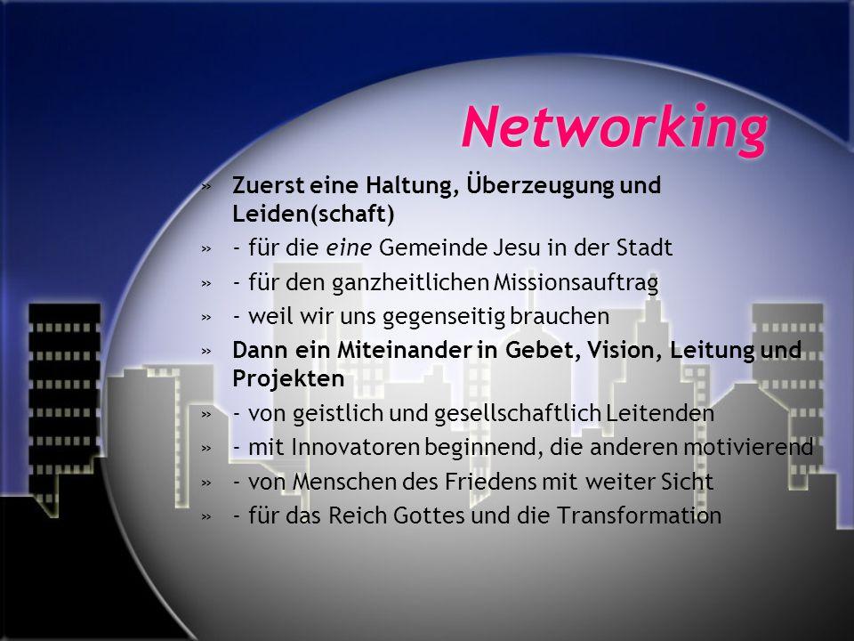 Networking »Zuerst eine Haltung, Überzeugung und Leiden(schaft) »- für die eine Gemeinde Jesu in der Stadt »- für den ganzheitlichen Missionsauftrag »- weil wir uns gegenseitig brauchen »Dann ein Miteinander in Gebet, Vision, Leitung und Projekten »- von geistlich und gesellschaftlich Leitenden »- mit Innovatoren beginnend, die anderen motivierend »- von Menschen des Friedens mit weiter Sicht »- für das Reich Gottes und die Transformation