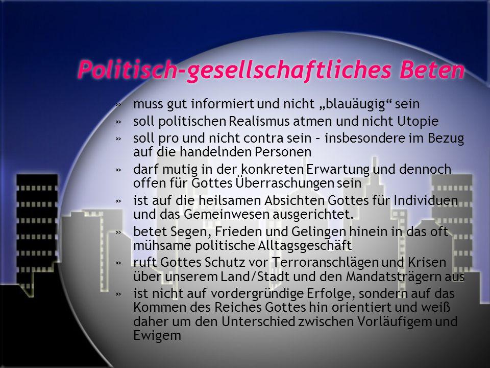 Politisch-gesellschaftliches Beten »muss gut informiert und nicht blauäugig sein »soll politischen Realismus atmen und nicht Utopie »soll pro und nich