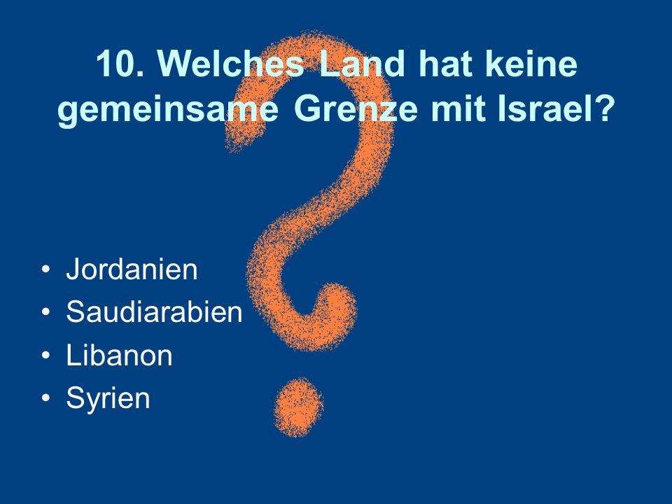 10. Welches Land hat keine gemeinsame Grenze mit Israel? Jordanien Saudiarabien Libanon Syrien