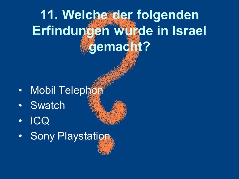 11. Welche der folgenden Erfindungen wurde in Israel gemacht? Mobil Telephon Swatch ICQ Sony Playstation