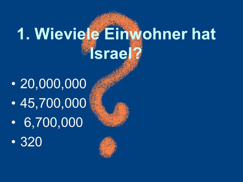 1. Wieviele Einwohner hat Israel? 20,000,000 45,700,000 6,700,000 320