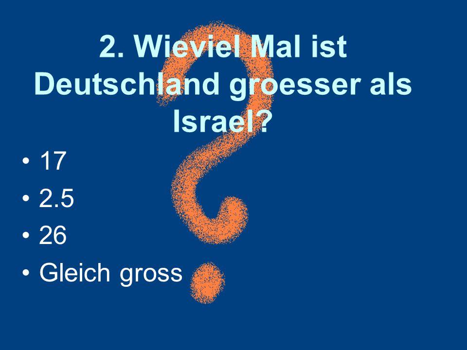 2. Wieviel Mal ist Deutschland groesser als Israel? 17 2.5 26 Gleich gross