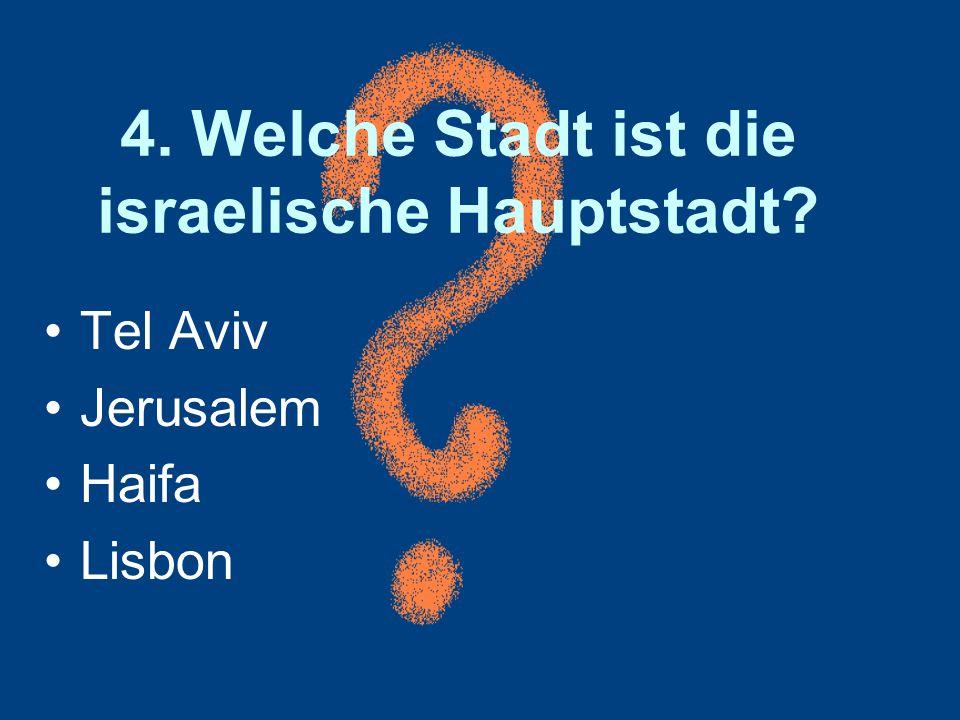 4. Welche Stadt ist die israelische Hauptstadt? Tel Aviv Jerusalem Haifa Lisbon