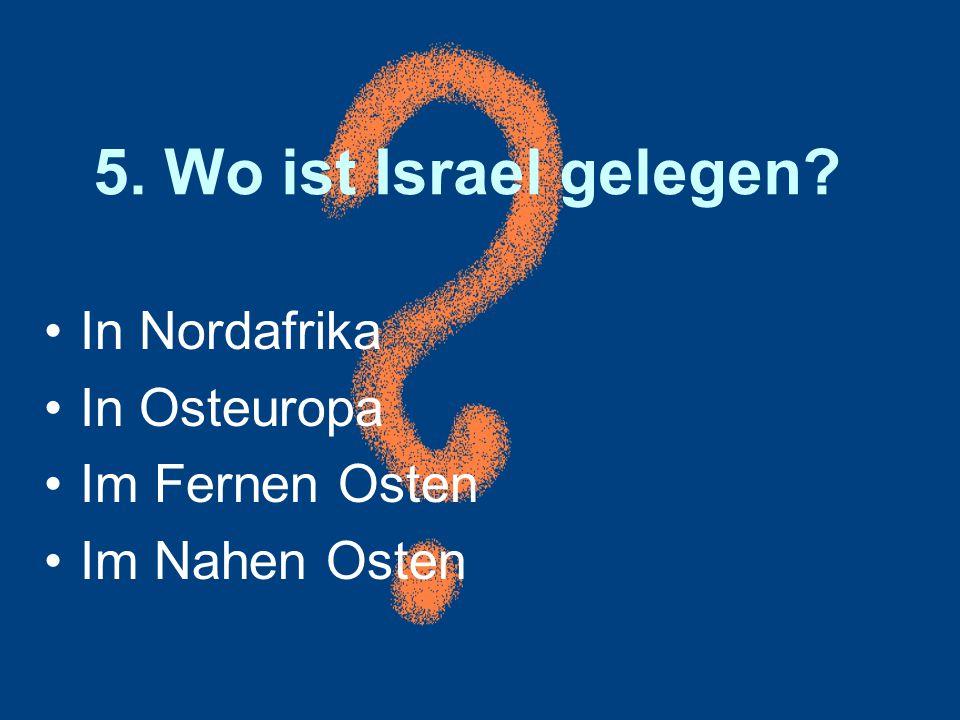 5. Wo ist Israel gelegen? In Nordafrika In Osteuropa Im Fernen Osten Im Nahen Osten