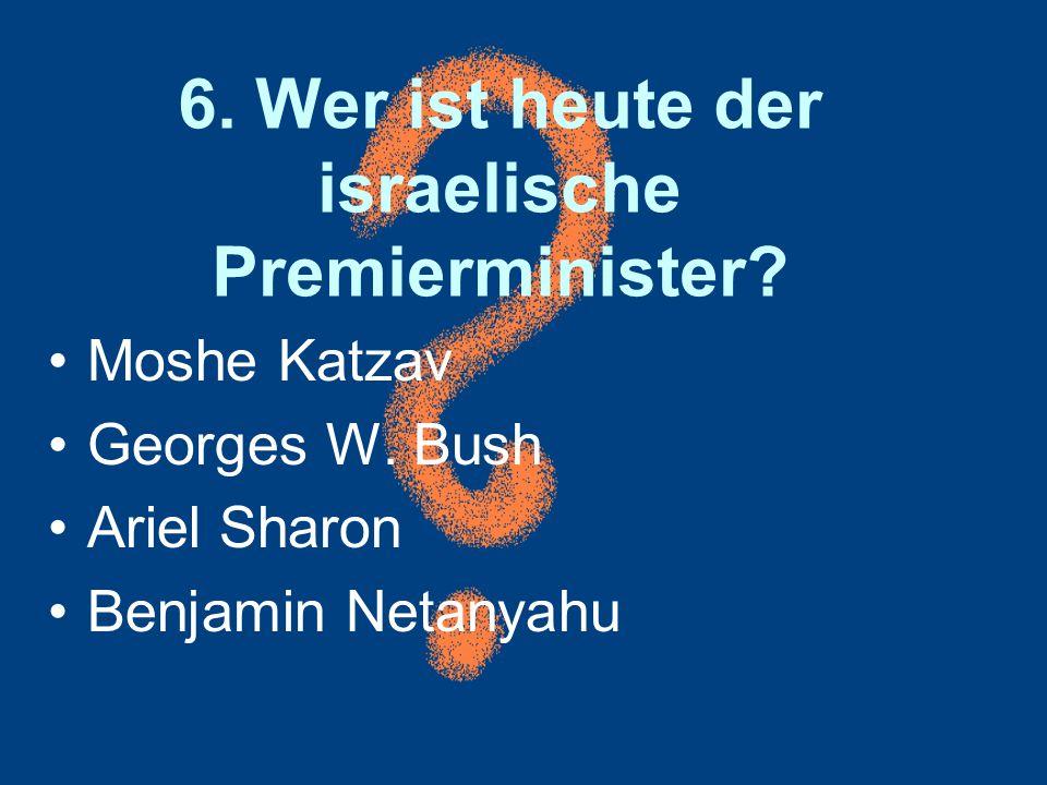 6. Wer ist heute der israelische Premierminister? Moshe Katzav Georges W. Bush Ariel Sharon Benjamin Netanyahu