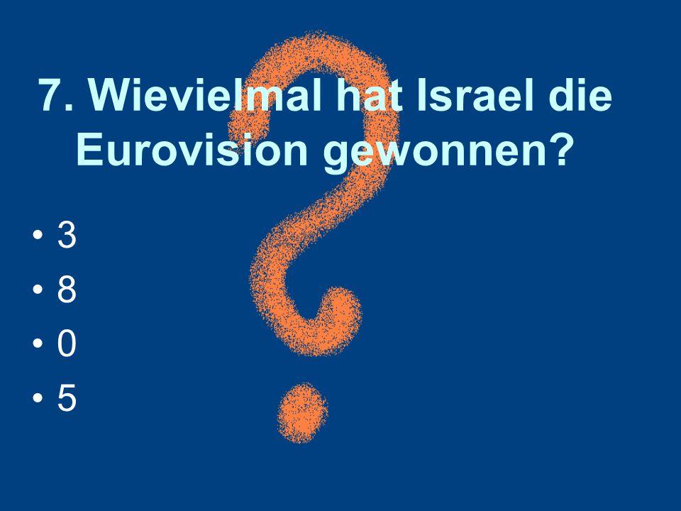 7. Wievielmal hat Israel die Eurovision gewonnen? 3 8 0 5