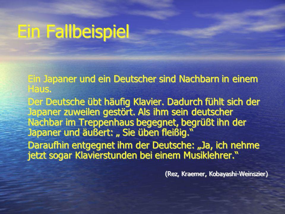 Ein Fallbeispiel Ein Japaner und ein Deutscher sind Nachbarn in einem Haus. Der Deutsche übt häufig Klavier. Dadurch fühlt sich der Japaner zuweilen g