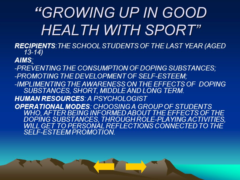 GROWING UP IN GOOD HEALTH WITH SPORTGROWING UP IN GOOD HEALTH WITH SPORT RECIPIENTS:THE SCHOOL STUDENTS OF THE LAST YEAR (AGED 13-14) AIMS: -PREVENTING THE CONSUMPTION OF DOPING SUBSTANCES; -PROMOTING THE DEVELOPMENT OF SELF-ESTEEM; -IMPLIMENTING THE AWARENESS ON THE EFFECTS OF DOPING SUBSTANCES, SHORT, MIDDLE AND LONG TERM.