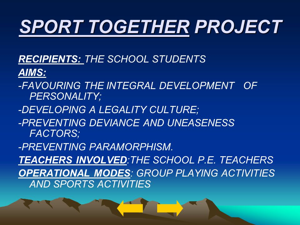 SPORT TOGETHER PROJECT RECIPIENTS: THE SCHOOL STUDENTS AIMS: -FAVOURING THE INTEGRAL DEVELOPMENT OF PERSONALITY; -DEVELOPING A LEGALITY CULTURE; -PREV