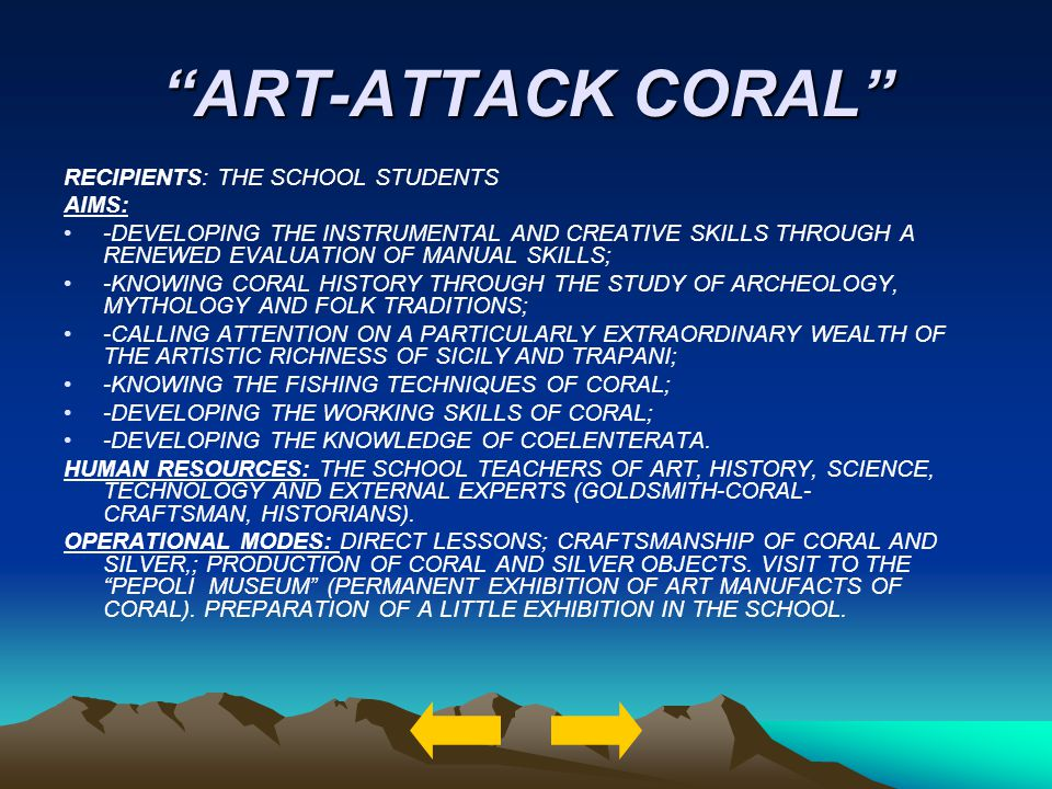 ART-ATTACK CORAL RECIPIENTS: THE SCHOOL STUDENTS AIMS: -DEVELOPING THE INSTRUMENTAL AND CREATIVE SKILLS THROUGH A RENEWED EVALUATION OF MANUAL SKILLS; -KNOWING CORAL HISTORY THROUGH THE STUDY OF ARCHEOLOGY, MYTHOLOGY AND FOLK TRADITIONS; -CALLING ATTENTION ON A PARTICULARLY EXTRAORDINARY WEALTH OF THE ARTISTIC RICHNESS OF SICILY AND TRAPANI; -KNOWING THE FISHING TECHNIQUES OF CORAL; -DEVELOPING THE WORKING SKILLS OF CORAL; -DEVELOPING THE KNOWLEDGE OF COELENTERATA.
