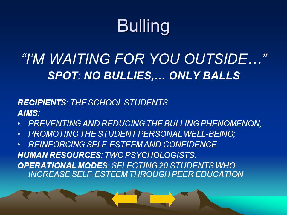 Bulling IM WAITING FOR YOU OUTSIDE… SPOT: NO BULLIES,… ONLY BALLS RECIPIENTS: THE SCHOOL STUDENTS AIMS: PREVENTING AND REDUCING THE BULLING PHENOMENON; PROMOTING THE STUDENT PERSONAL WELL-BEING; REINFORCING SELF-ESTEEM AND CONFIDENCE.