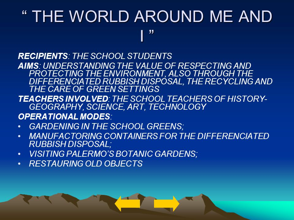 THE WORLD AROUND ME AND I THE WORLD AROUND ME AND I RECIPIENTS: THE SCHOOL STUDENTS AIMS: UNDERSTANDING THE VALUE OF RESPECTING AND PROTECTING THE ENVIRONMENT, ALSO THROUGH THE DIFFERENCIATED RUBBISH DISPOSAL, THE RECYCLING AND THE CARE OF GREEN SETTINGS TEACHERS INVOLVED: THE SCHOOL TEACHERS OF HISTORY- GEOGRAPHY, SCIENCE, ART, TECHNOLOGY OPERATIONAL MODES: GARDENING IN THE SCHOOL GREENS; MANUFACTORING CONTAINERS FOR THE DIFFERENCIATED RUBBISH DISPOSAL; VISITING PALERMOS BOTANIC GARDENS; RESTAURING OLD OBJECTS