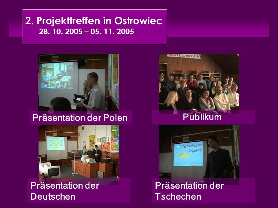 2. Projekttreffen in Ostrowiec 28. 10. 2005 – 05. 11. 2005 Präsentation der Polen Präsentation der Tschechen Präsentation der Deutschen Publikum
