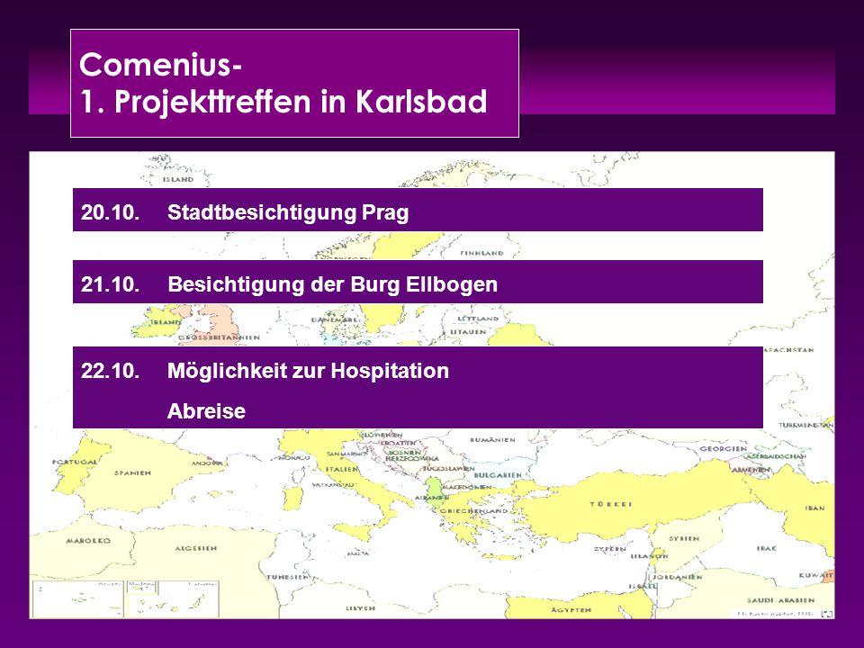 Comenius- 1. Projekttreffen in Karlsbad 20.10.Stadtbesichtigung Prag 22.10.Möglichkeit zur Hospitation Abreise 21.10.Besichtigung der Burg Ellbogen