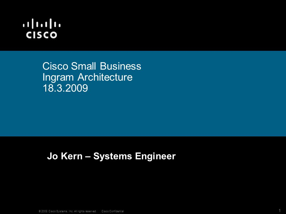 1 © 2008 Cisco Systems, Inc. All rights reserved.Cisco Confidential Cisco Small Business Ingram Architecture 18.3.2009 Jo Kern – Systems Engineer