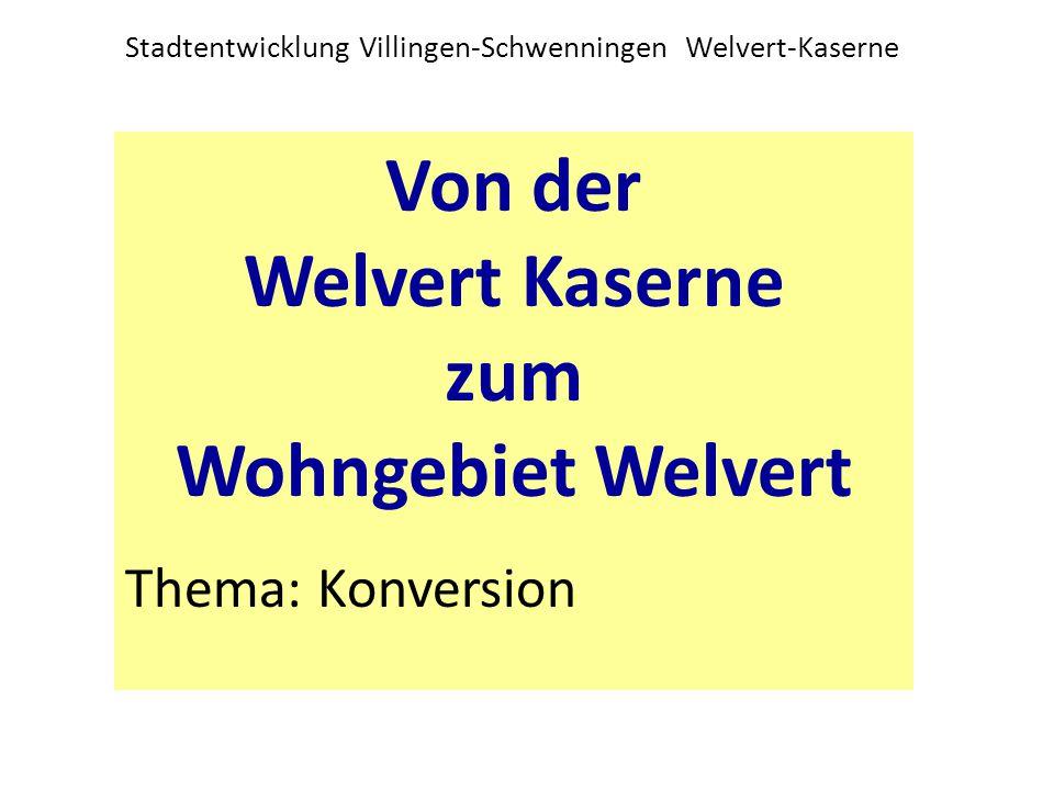 Stadtentwicklung Villingen-Schwenningen Welvert-Kaserne Von der Welvert Kaserne zum Wohngebiet Welvert Thema: Konversion