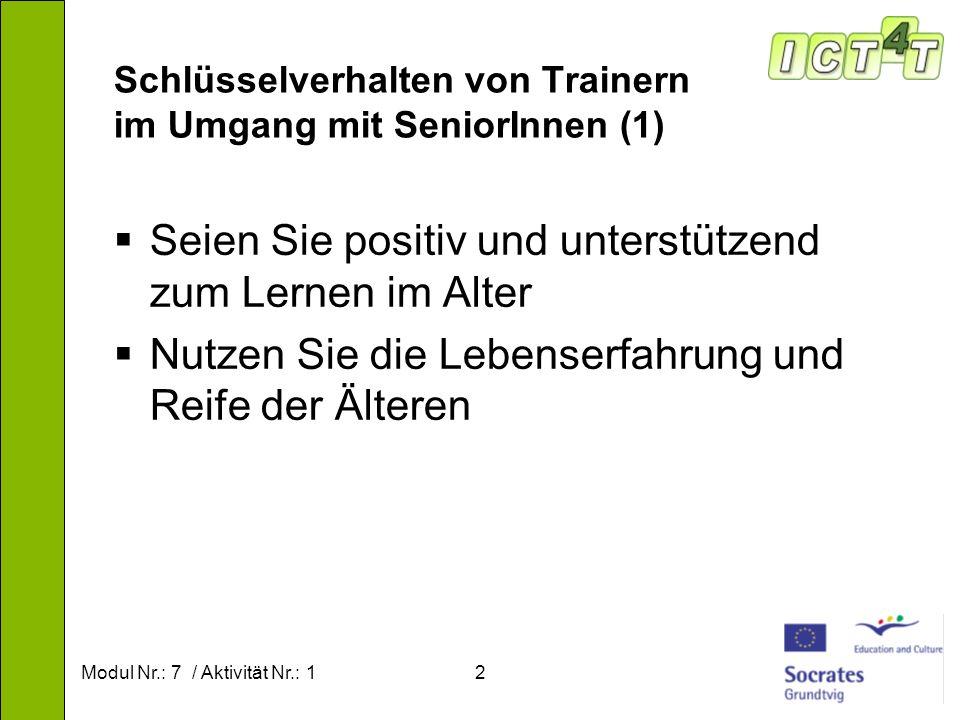 Modul Nr.: 7 / Aktivität Nr.: 12 Schlüsselverhalten von Trainern im Umgang mit SeniorInnen (1) Seien Sie positiv und unterstützend zum Lernen im Alter Nutzen Sie die Lebenserfahrung und Reife der Älteren