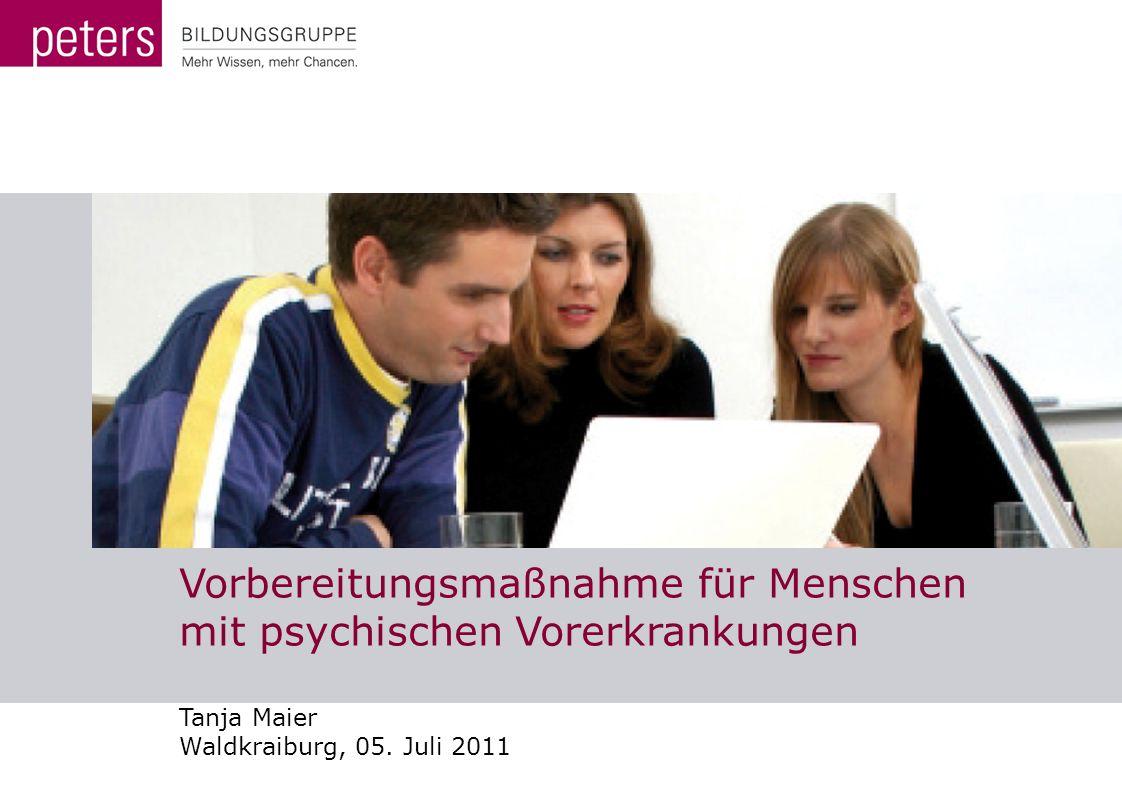 Vorbereitungsmaßnahme für Menschen mit psychischen Vorerkrankungen Tanja Maier Waldkraiburg, 05. Juli 2011