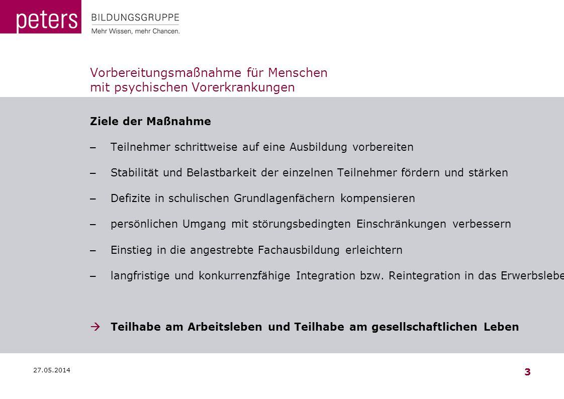 27.05.2014 3 Vorbereitungsmaßnahme für Menschen mit psychischen Vorerkrankungen Ziele der Maßnahme – Teilnehmer schrittweise auf eine Ausbildung vorbe