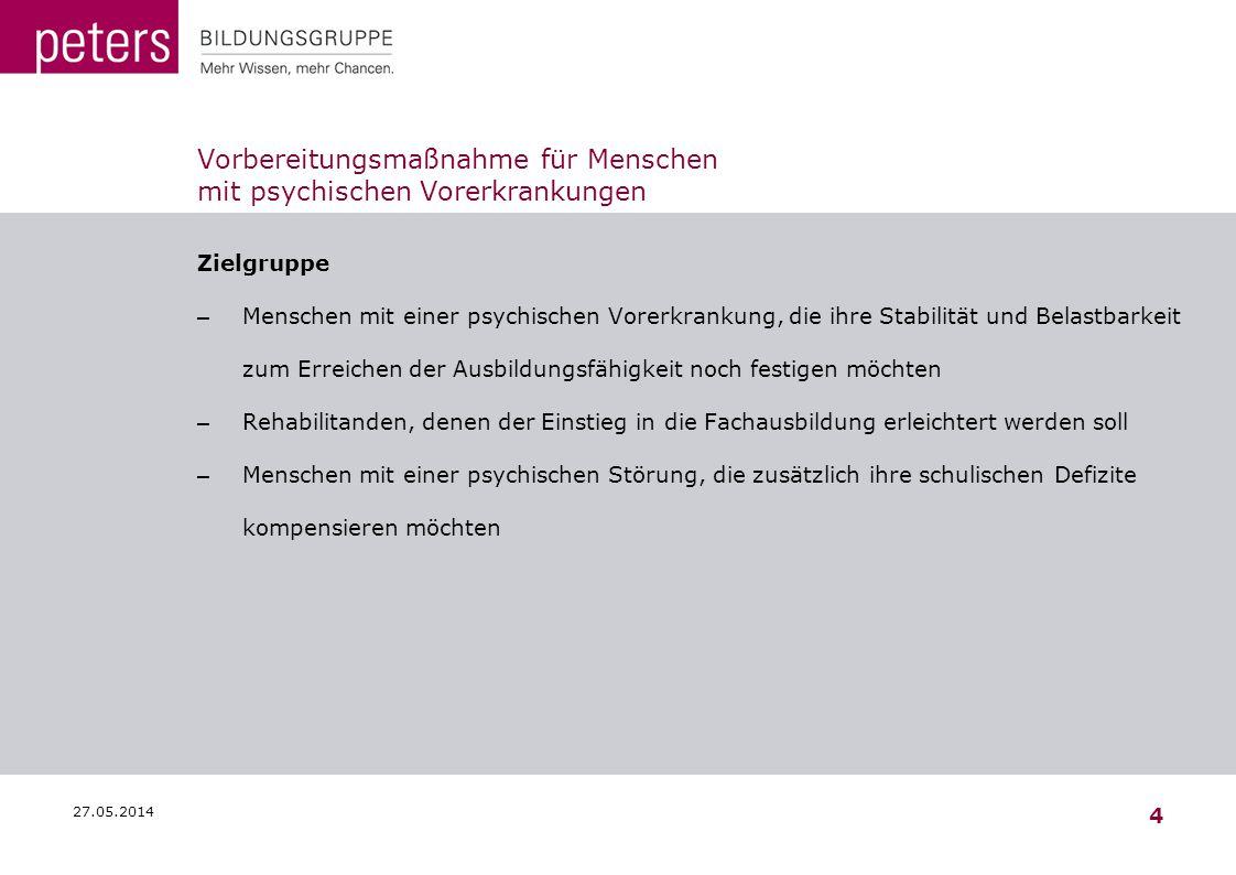 27.05.2014 4 Vorbereitungsmaßnahme für Menschen mit psychischen Vorerkrankungen Zielgruppe – Menschen mit einer psychischen Vorerkrankung, die ihre St