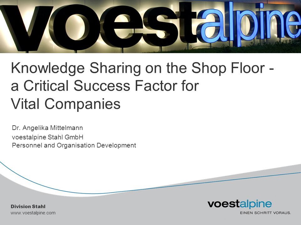 Division Stahl www.voestalpine.com Knowledge Sharing on the Shop Floor - a Critical Success Factor for Vital Companies Dr. Angelika Mittelmann voestal