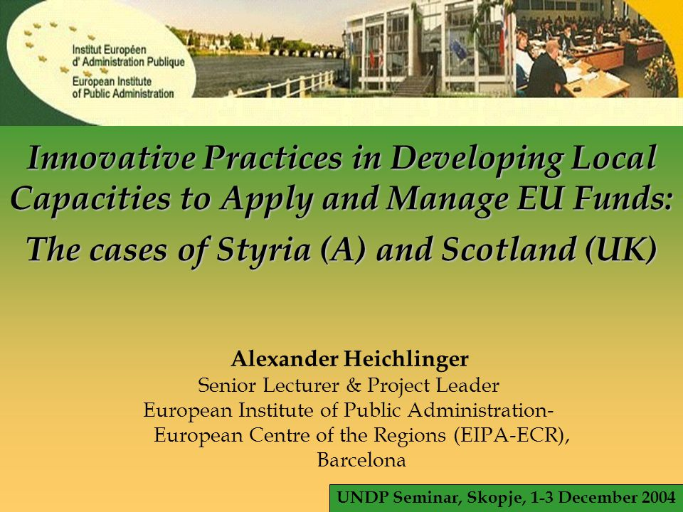 © EIPA 2004 - ALH - slide 1 Innovative Practices in Developing Local Capacities to Apply and Manage EU Funds: The cases of Styria (A) and Scotland (UK) Alexander Heichlinger Senior Lecturer & Project Leader European Institute of Public Administration- European Centre of the Regions (EIPA-ECR), Barcelona UNDP Seminar, Skopje, 1-3 December 2004