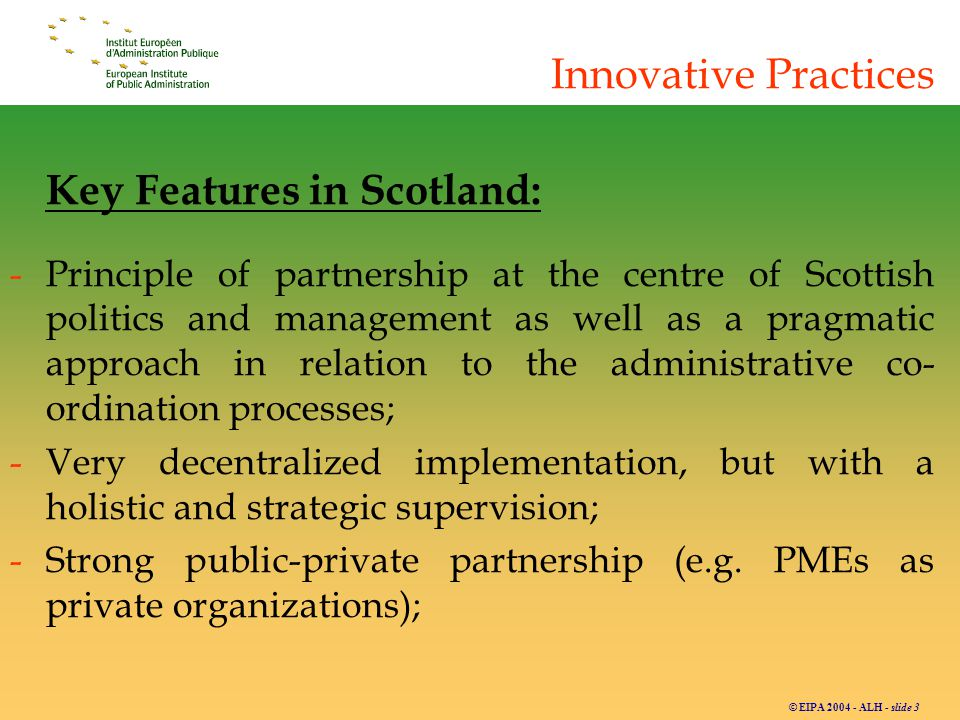 © EIPA 2004 - ALH - slide 3 Innovative Practices Key Features in Scotland: -Principle of partnership at the centre of Scottish politics and management as well as a pragmatic approach in relation to the administrative co- ordination processes; -Very decentralized implementation, but with a holistic and strategic supervision; -Strong public-private partnership (e.g.
