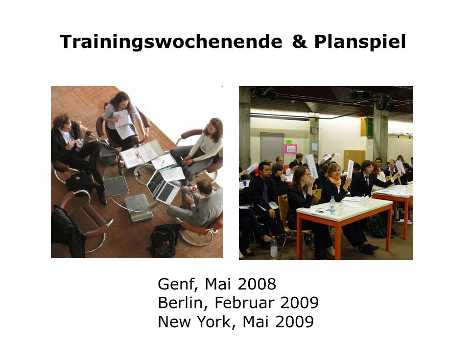 Trainingswochenende & Planspiel Genf, Mai 2008 Berlin, Februar 2009 New York, Mai 2009