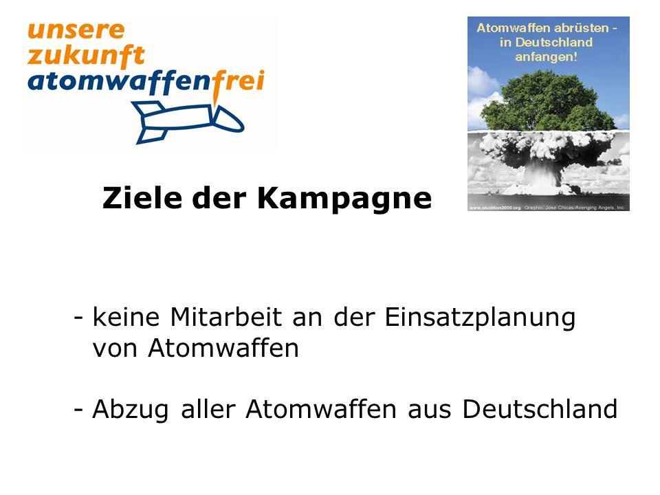 Ziele der Kampagne -keine Mitarbeit an der Einsatzplanung von Atomwaffen -Abzug aller Atomwaffen aus Deutschland