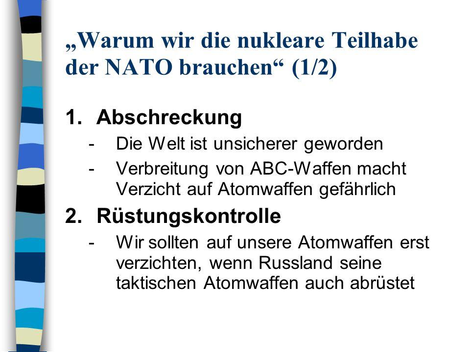 Warum wir die nukleare Teilhabe der NATO brauchen (2/2) 3.Mitsprache -Die nukleare Teilhabe ermöglicht Deutschland die Einflussnahme in der NATO 4.Nukleare Nichtverbreitung -Ohne den nuklearen Schutzschirm wird die Türkei Atomwaffen entwickeln 5.Einigkeit der NATO -Meinungsunterschiede zwischen neuen und alten NATO-Mitgliedern über Rolle von Atomwaffen