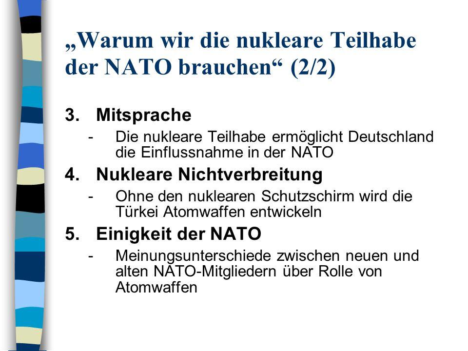 Warum wir die nukleare Teilhabe der NATO nicht brauchen (1/2) 1.Atomwaffen sind unnötig -Zur Bewältigung der neuen Aufgaben der NATO sind Atomwaffen ungeeignet 2.Die nukleare Teilhabe schwächt Nichtverbreitungsbemühungen -Deutschland verletzt seine Verpflichtungen unter dem NVV -Glaubwürdigkeit gegenüber Iran leidet -Vorbildfunktion: auch andere Staaten könnten nukleare Teilhabe praktizieren