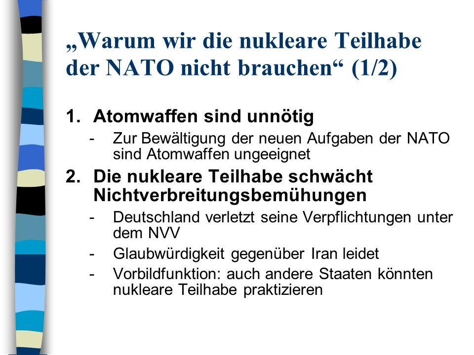 Warum wir die nukleare Teilhabe der NATO nicht brauchen (2/2) 3.Die nukleare Teilhabe ist unmoralisch -Deutsche Soldaten dürfen keine Massenvernichtungswaffen einsetzen -Unrechtmäßigkeit des Atomwaffeneinsatzes 4.Stationierung von Atomwaffen ist gefährlich -Gefahr von Unfällen, Terroranschlägen 5.Die Abrüstung fördern -Verzicht auf Vorwärtsstationierung von Kernwaffen kann einem nuklearen Dialog mit Russland den Weg ebnen