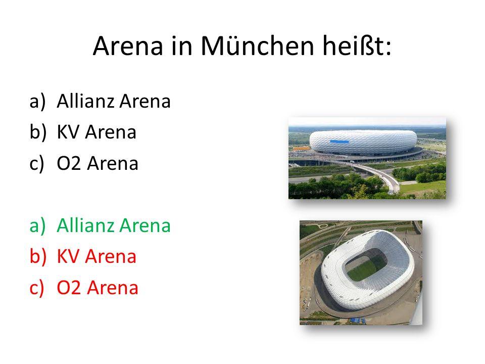 Arena in München heißt: a)Allianz Arena b)KV Arena c)O2 Arena a)Allianz Arena b)KV Arena c)O2 Arena