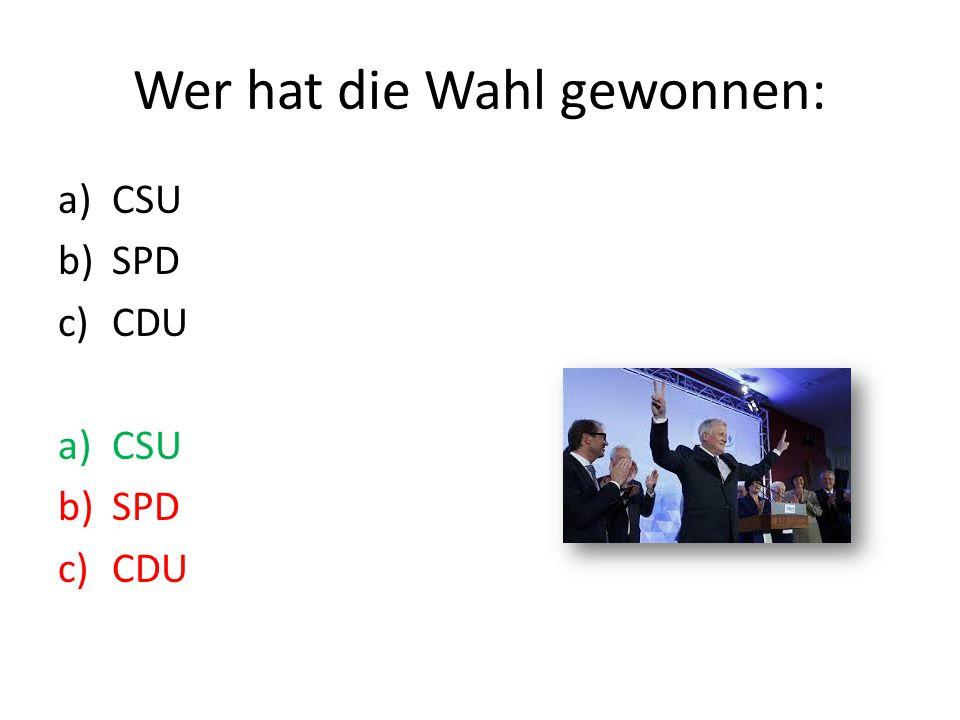 Wer hat die Wahl gewonnen: a)CSU b)SPD c)CDU a)CSU b)SPD c)CDU
