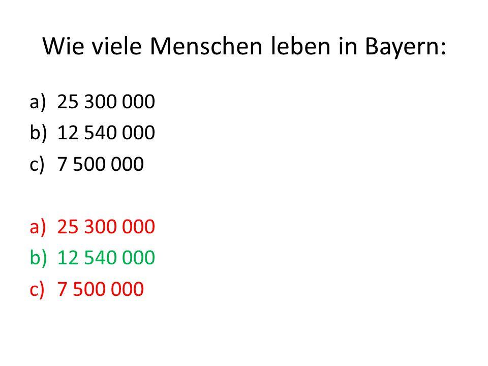 Wie viele Menschen leben in Bayern: a)25 300 000 b)12 540 000 c)7 500 000 a)25 300 000 b)12 540 000 c)7 500 000