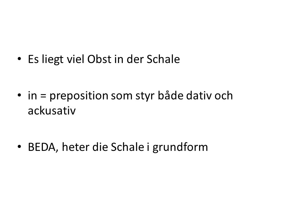 Es liegt viel Obst in der Schale in = preposition som styr både dativ och ackusativ BEDA, heter die Schale i grundform