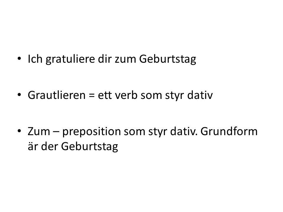 Ich gratuliere dir zum Geburtstag Grautlieren = ett verb som styr dativ Zum – preposition som styr dativ. Grundform är der Geburtstag