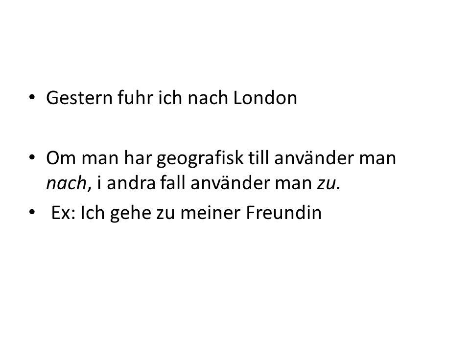 Gestern fuhr ich nach London Om man har geografisk till använder man nach, i andra fall använder man zu. Ex: Ich gehe zu meiner Freundin